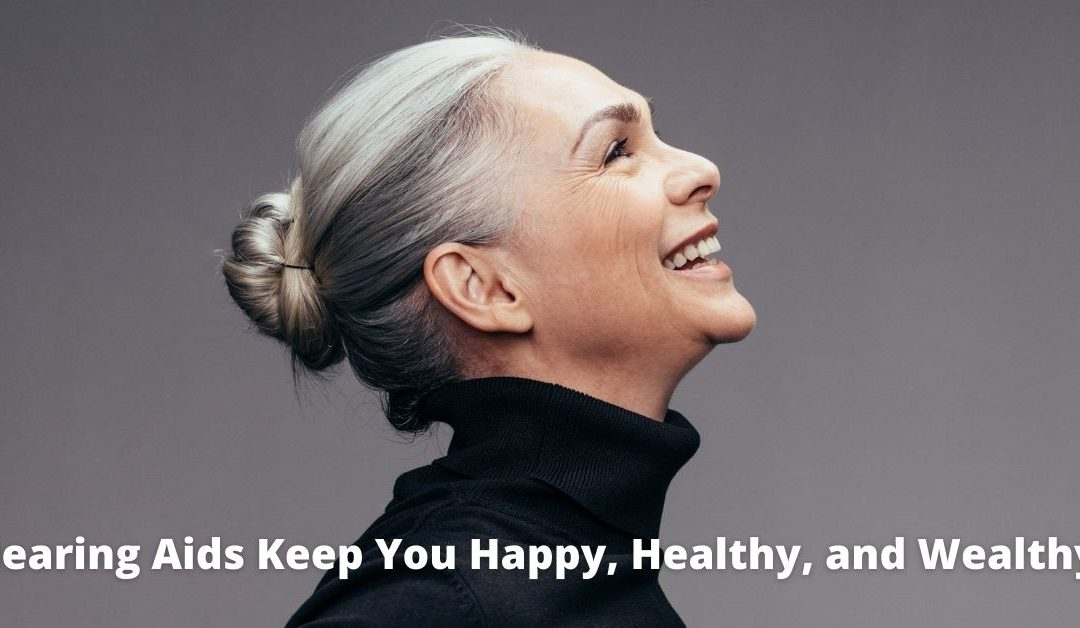 Hearing Aids Keep You Happy, Healthy, and Wealthy